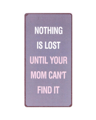"""Magnet med tekst. """"Nothing is lost until your mom can't find it"""""""