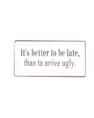 "Magnet med tekst. ""It's better to be late"