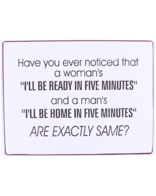 """Metalskilt med tekst. """"Have you ever noticed that a woman's """"I'll be ready in five minutes"""" and a man's """"I'll be home in five minutes"""" ARE EXACLTLY THE SAME?"""""""