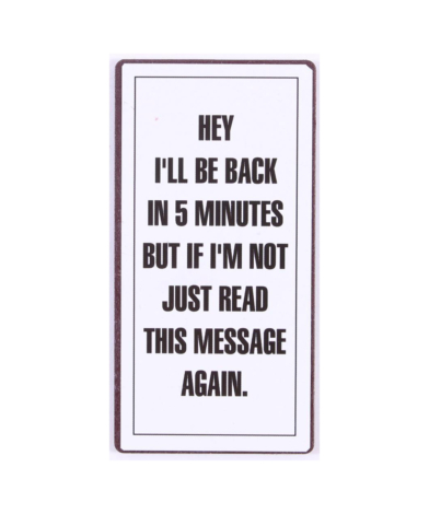 """Magnet med tekst. """"Hey i'll be back in 5 minutes but if i'm not just read this message again"""""""