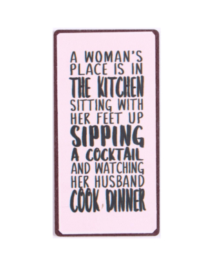 """Magnet med tekst. """"A woman's place is in the kitchen sitting with her feet up sipping a cocktail and watching her husband cook dinner"""""""